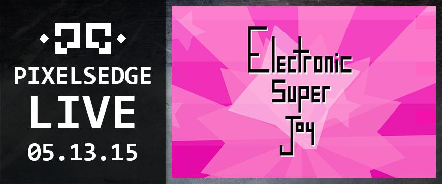 Pixels Edge Live: May 5, 2015 - Electronic Super Joy
